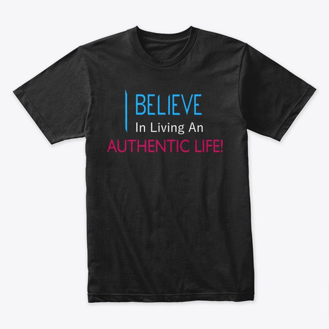 I Believe In Living An Authentic Life! Black T-Shirt Front