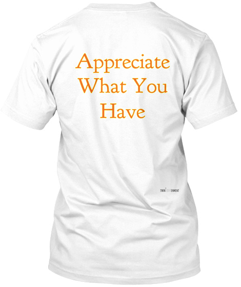 Appreciate What You Have White T-Shirt Back
