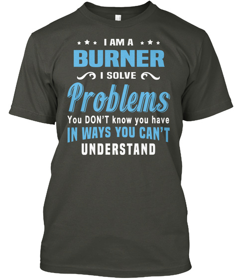 I Am A Burner I Solve Problems You Don't Know You Have In Ways You Can't Understand Smoke Gray T-Shirt Front