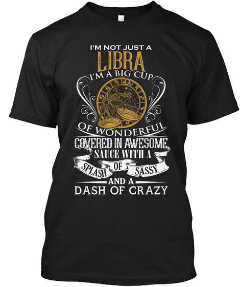 I'm Not Just A Libra I'm A Big Cup Of Wonderful Covered In Awesome Sauce With A Splash Of Sassy And A Dash Of Crazy Black T-Shirt Front