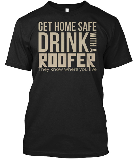 Get Home Safe Drink With A Roofer They Know Where  You Live Black T-Shirt Front