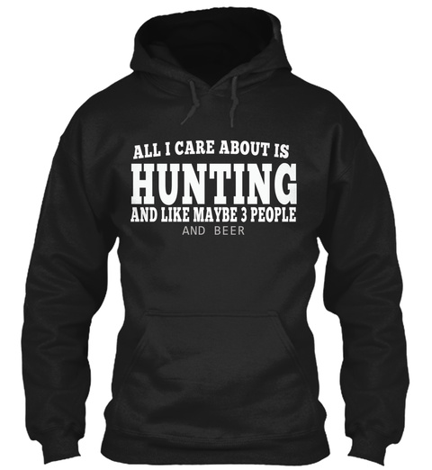 All I Care About Is Hunting And Like Maybe 3 People And Beer Black T-Shirt Front