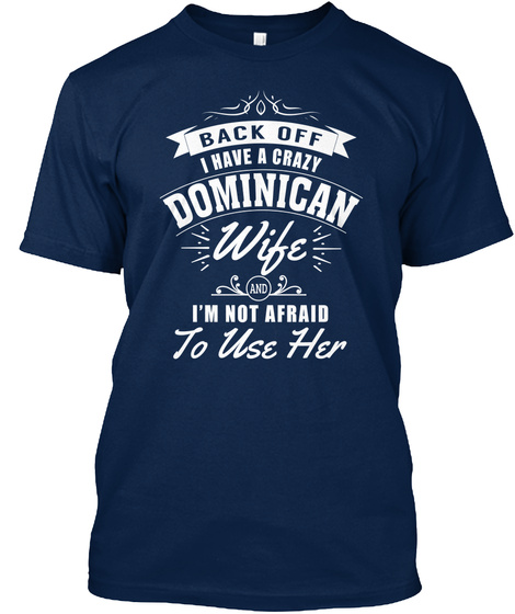 Back Off I Have A Crazy Dominican Wife I'm Not Afraid To Use Her Navy T-Shirt Front