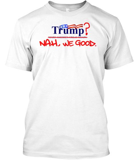 Trump? Nah, We Good. White T-Shirt Front