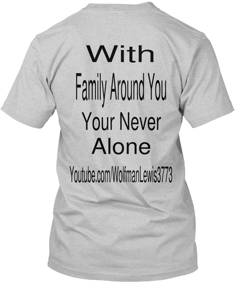 With  Family Around You  Your Never  Alone Youtube.Com/Wolfman Lewis3773 Light Steel T-Shirt Back