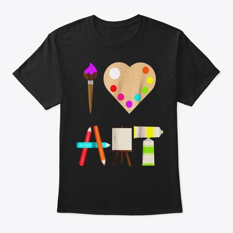 I Love Art Fun Colorful Future Artist An Black T-Shirt Front