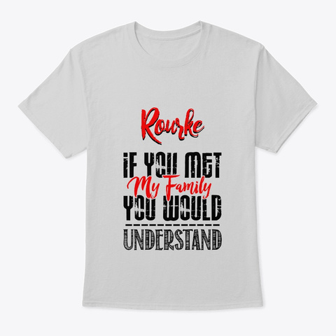 If You Met My Family Rourke Funny Shirt Light Steel T-Shirt Front