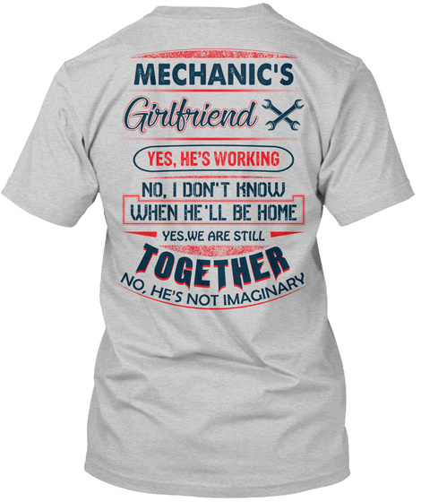 Mechanic's Girlfriend Yes He's Working No I Don't Know When He'll Be Home Yes We Are Still Together No He's Not... Light Steel T-Shirt Back