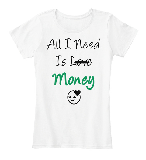 All I Need Is Love Money White T-Shirt Front