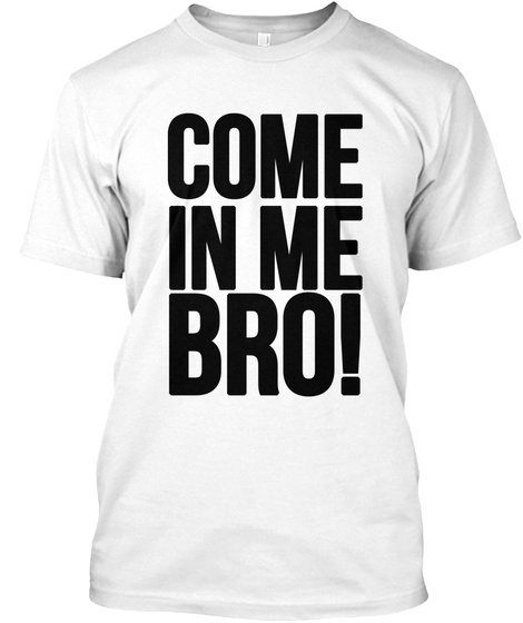 Come In Me Bro! White T-Shirt Front