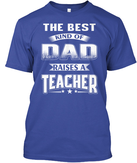 The Best Kind Of Dad Raises A Teacher Deep Royal T-Shirt Front