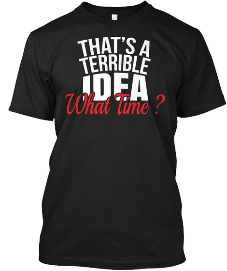 That's A Terrible Idea What Time? Black T-Shirt Front