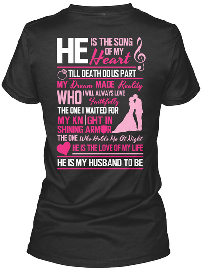 He Is The Song Of My Heart Till Death Do Us Part My Dream Made Reality Who I Will Always Love Faithfully The One I... Black T-Shirt Back