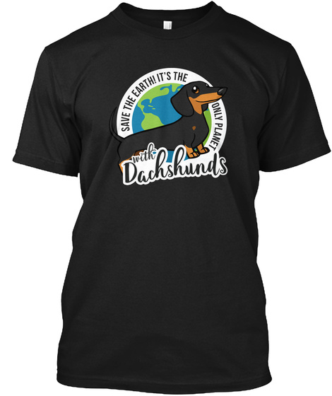 Save The Earth! It's The Only Planet With Dachshunds Black T-Shirt Front