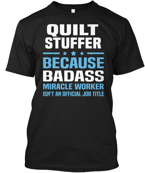 Quilt Stuffer Because Badass Miracle Worker Isn't An Official Job Title Black Camiseta Front