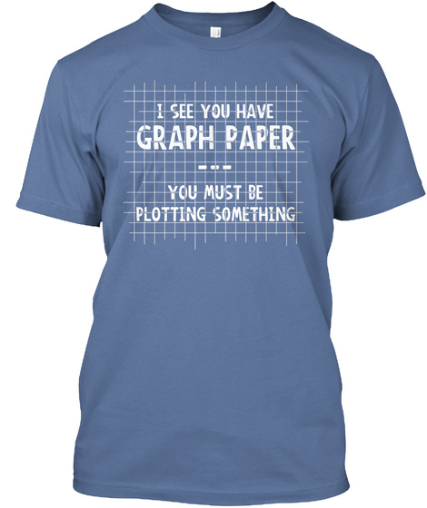 I See You Have Graph Paper You Must Be Plotting Something Denim Blue T-Shirt Front