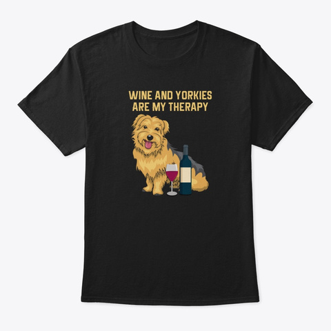 Wine And Yorkies Are My Therapy  Black T-Shirt Front