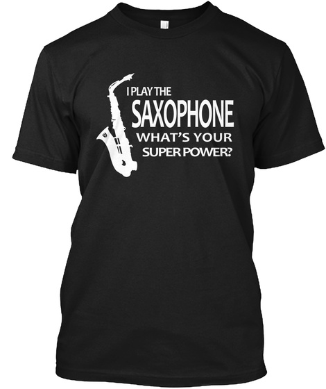 I Play The Saxophone What's Your Superpower? Black T-Shirt Front
