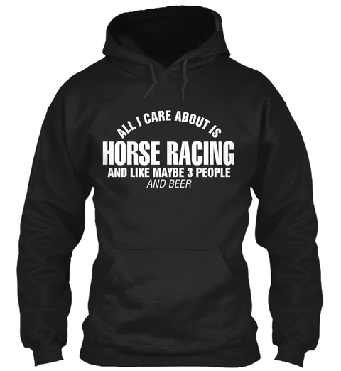 All I Care About Is Horse Racing And Like Maybe  3 People And Beer Black T-Shirt Front