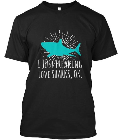 I Just Freaking Love Sharks Ok Black T-Shirt Front