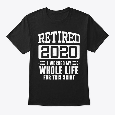 Funny Retired 2020 I Worked Whole Life Black T-Shirt Front