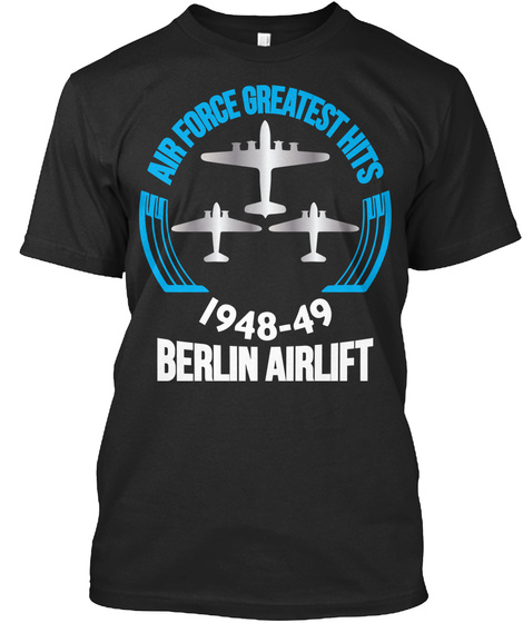 Air Force Greatest Hits 1948 49 Berlin Airlift Black T-Shirt Front