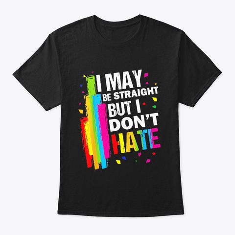 I May Be Straight But I Dont Hate Lgbt Black T-Shirt Front