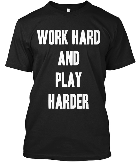 Work Hard And Play Harder Black T-Shirt Front