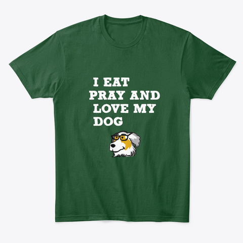 I Eat Pray And Love My Dog Lover Shirt Forest Green  T-Shirt Front