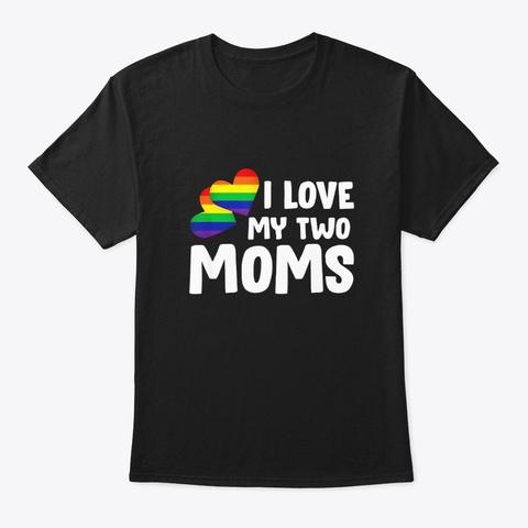 I Love My Two Moms Lgbt Rainbow Flag Black T-Shirt Front