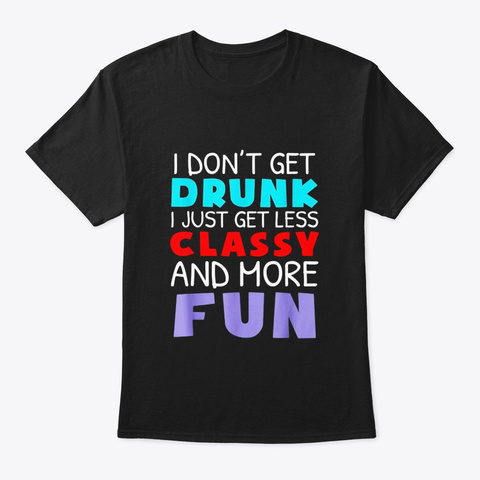 I Dont Get Drunk I Just Get Less Classy Black T-Shirt Front