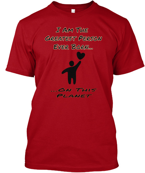 I Am The  Greatest Person Ever Born... ...On This Planet Deep Red T-Shirt Front