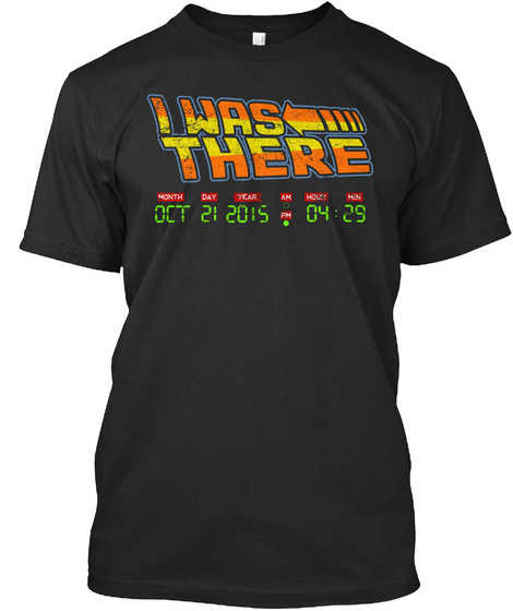 I Was There Month Day Year Am Hour Min Oct 21 2015 Pm 04:29  Black T-Shirt Front