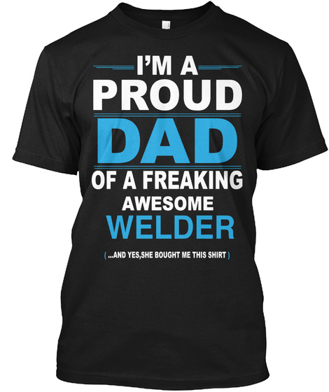 I'm A Proud Dad Of A Freaking Awesome Welder  (... And Yes, She Bought Me This Shirt) Black T-Shirt Front