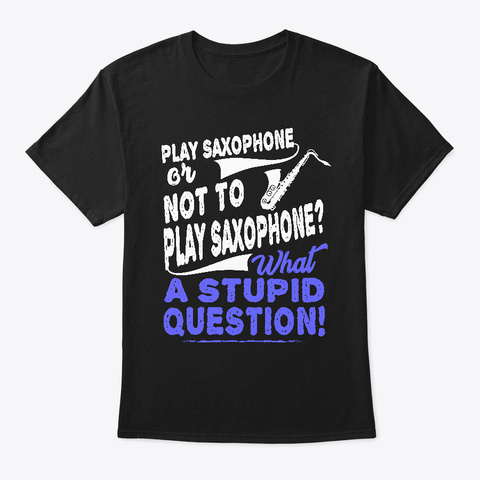 Play Saxophone Or Not To Stupid Question Black T-Shirt Front