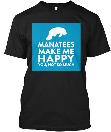 Manatees Make Me Happy You, Not So Much Black T-Shirt Front