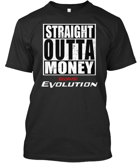 Straight Outta Money Because Evolution  Black T-Shirt Front