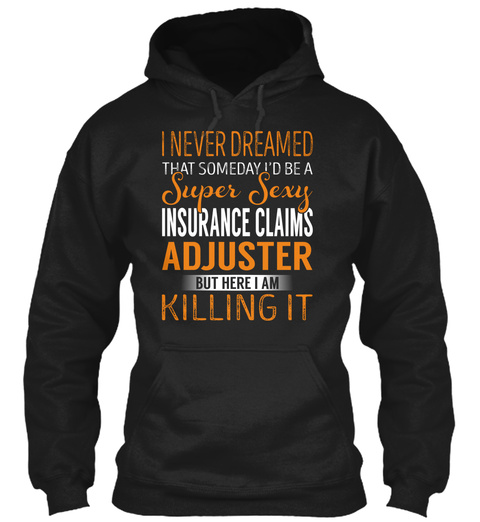 I Never Dreamed That Someday I'd Be A Super Sexy Insurance Claims Adjuster But Here I Am Killing It Black T-Shirt Front