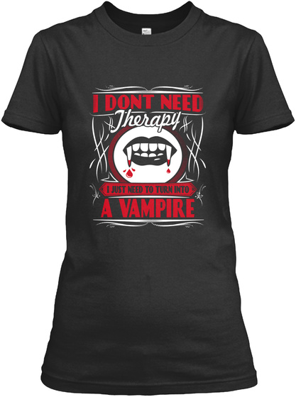 I Dont Need Therapy I Just Need To Turn Into A Vampire Black T-Shirt Front