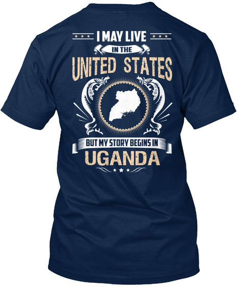 I May Live In The United States But My Story Begins In Uganda Navy T-Shirt Back