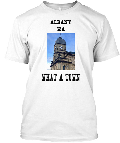 Albany Wa What A Town White T-Shirt Front