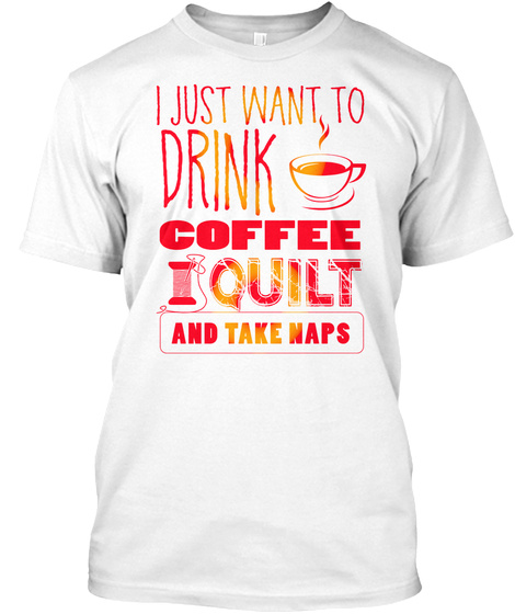 Drink Coffee And Quilt   Quilting Tee White T-Shirt Front