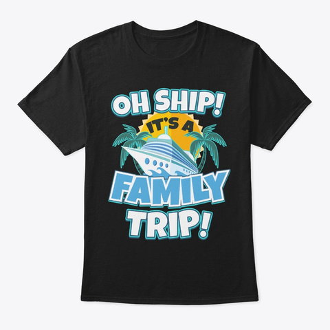 Cruise Lover Gift Oh It's A Family Trip Black T-Shirt Front