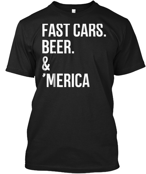 Fast Cars Beer &Amp; Merica Tshirt 4th Of Ju Black T-Shirt Front
