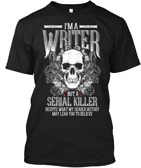 I'm A Writer Not A Serial Killer Despite What My Search History May Lead You To Believe Black T-Shirt Front