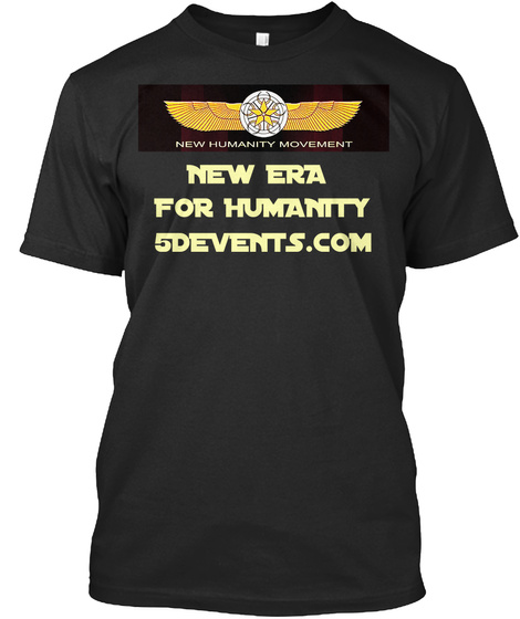 New Humanity Movement New Era For Humanity 5devents.Com Black T-Shirt Front