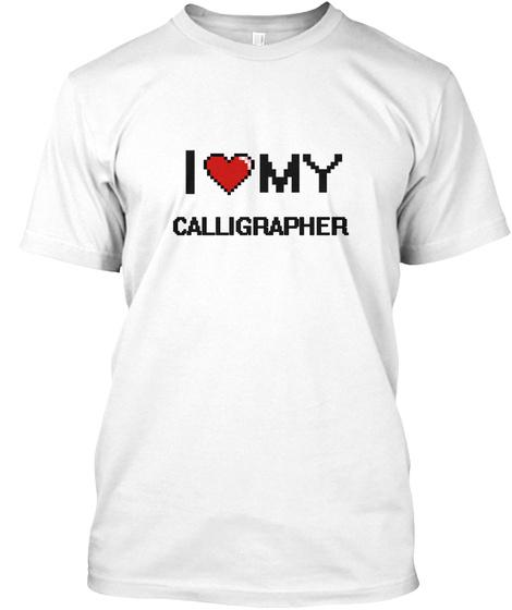I Love My Calligrapher  White T-Shirt Front