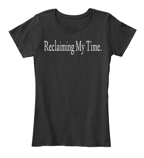 Reclaiming My Time. Black T-Shirt Front