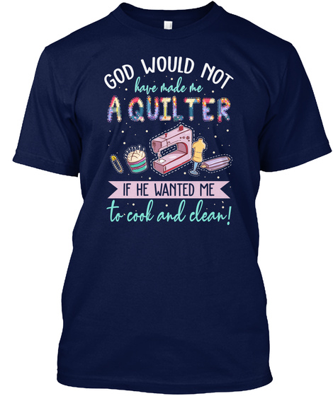 God Would Not Have Made Me Aquilter If He Wanted Me To Cook And Clean! Navy T-Shirt Front