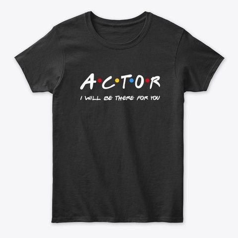 Actor  Gifts   I'll Be There For You Black T-Shirt Front